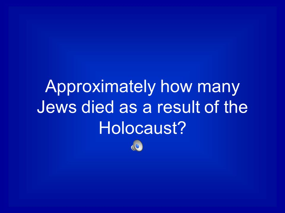 Approximately how many Jews died as a result of the Holocaust