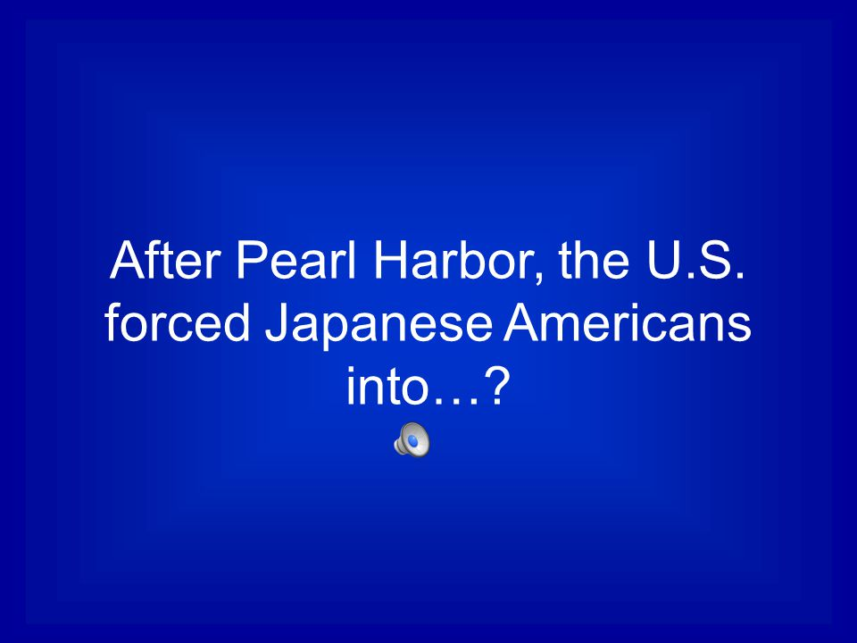 After Pearl Harbor, the U.S. forced Japanese Americans into…?