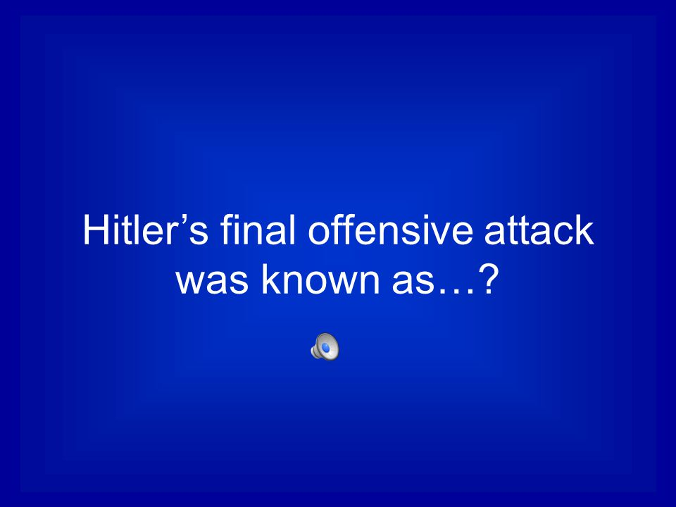 Hitler's final offensive attack was known as…
