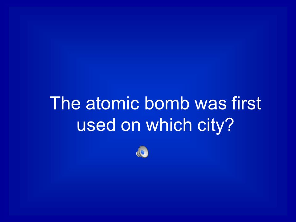The atomic bomb was first used on which city?