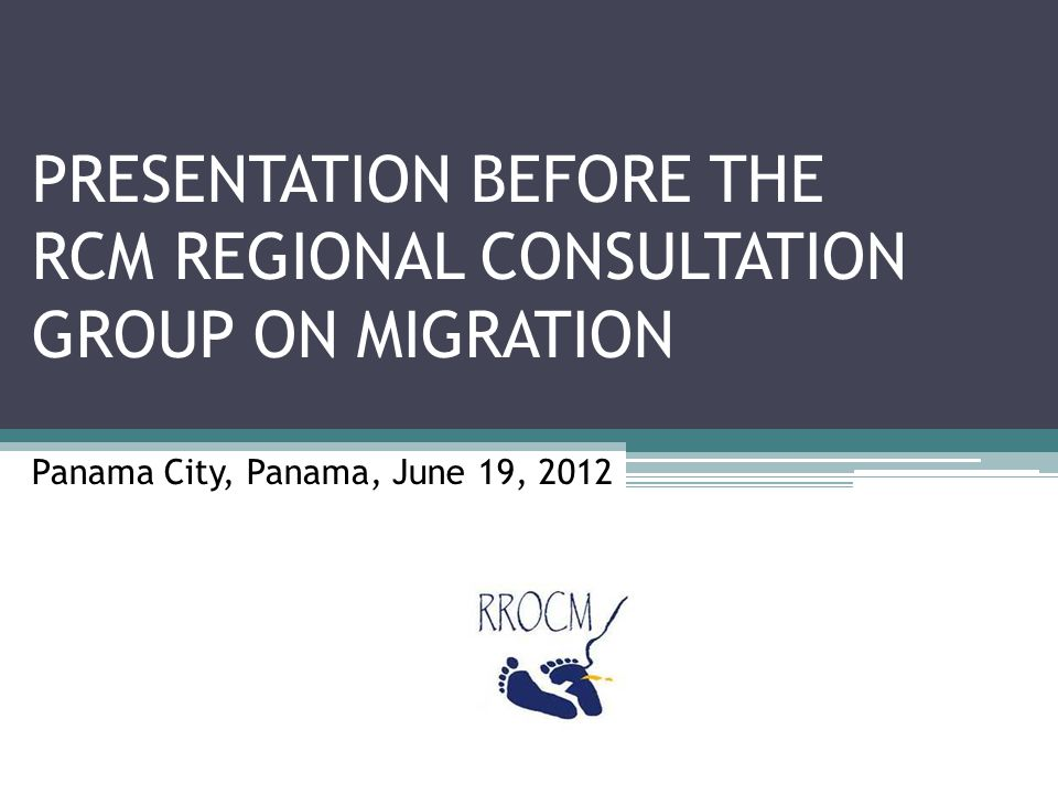 PRESENTATION BEFORE THE RCM REGIONAL CONSULTATION GROUP ON MIGRATION Panama City, Panama, June 19, 2012