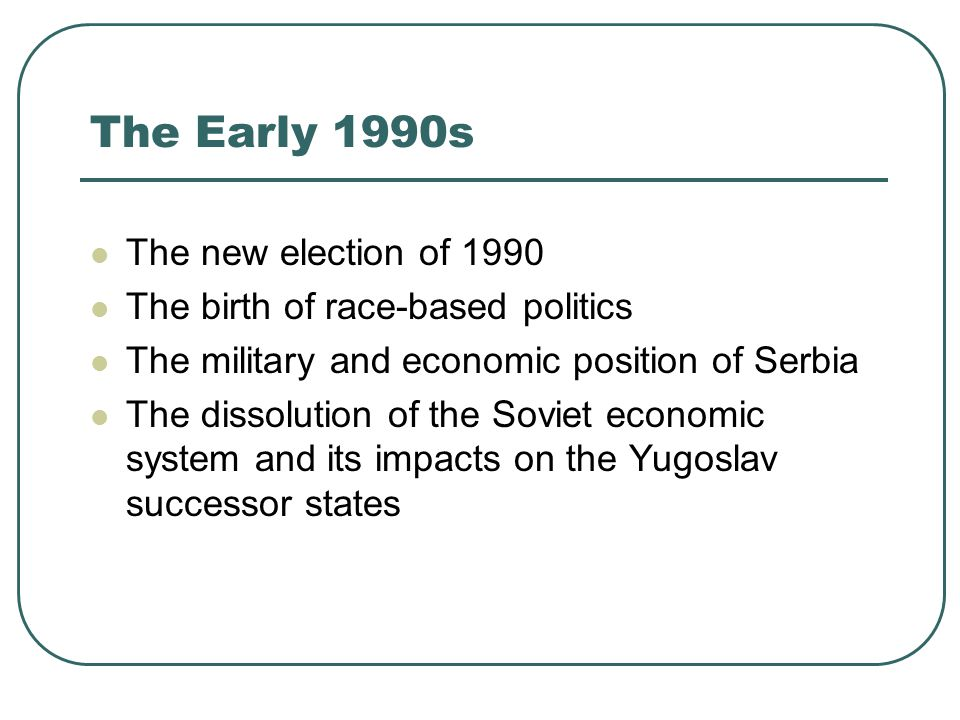 The Early 1990s The new election of 1990 The birth of race-based politics The military and economic position of Serbia The dissolution of the Soviet e