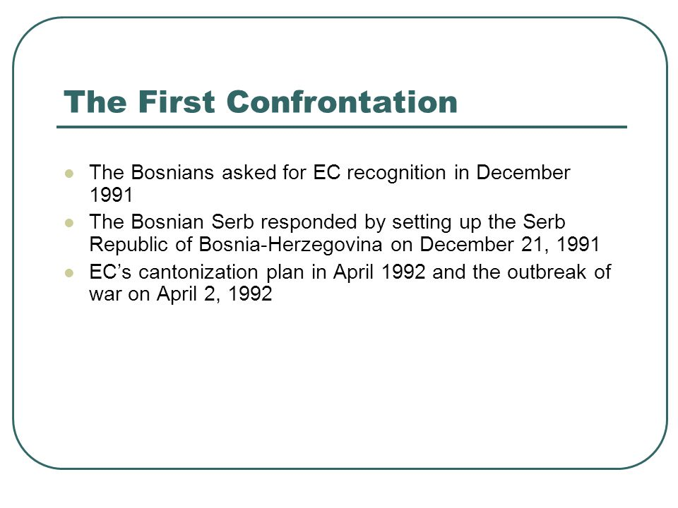 The First Confrontation The Bosnians asked for EC recognition in December 1991 The Bosnian Serb responded by setting up the Serb Republic of Bosnia-He