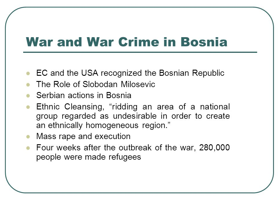 War and War Crime in Bosnia EC and the USA recognized the Bosnian Republic The Role of Slobodan Milosevic Serbian actions in Bosnia Ethnic Cleansing,