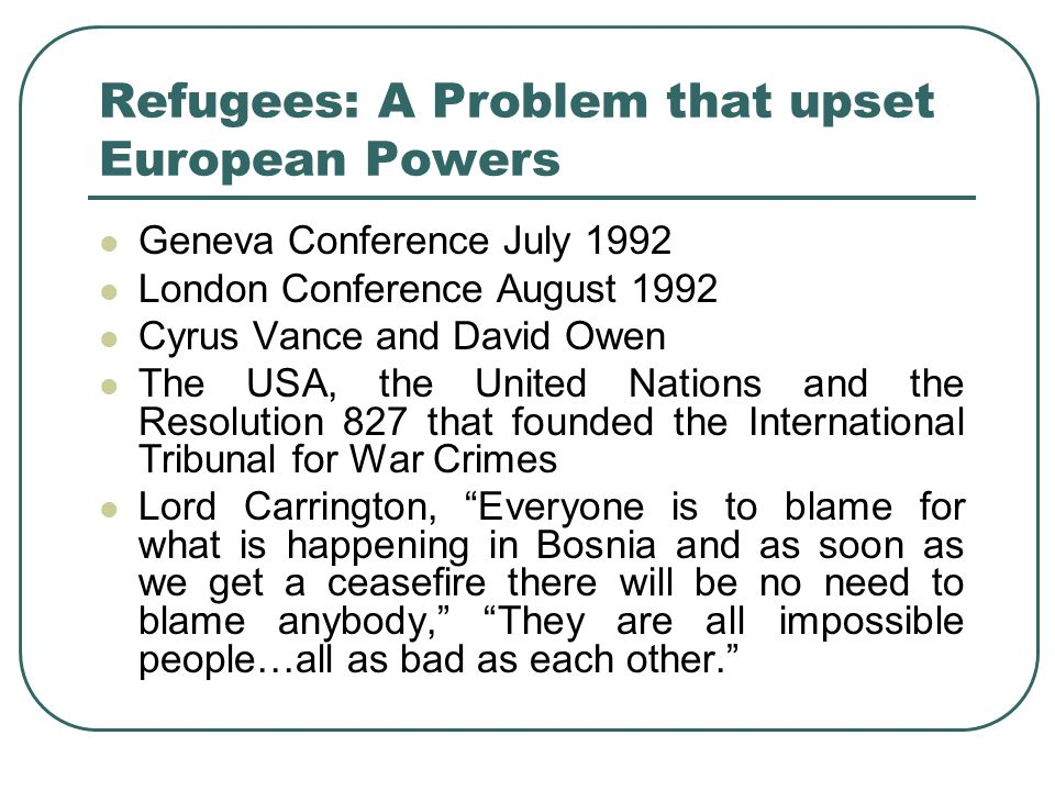 Refugees: A Problem that upset European Powers Geneva Conference July 1992 London Conference August 1992 Cyrus Vance and David Owen The USA, the Unite