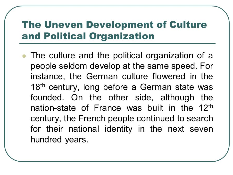 The Uneven Development of Culture and Political Organization The culture and the political organization of a people seldom develop at the same speed.