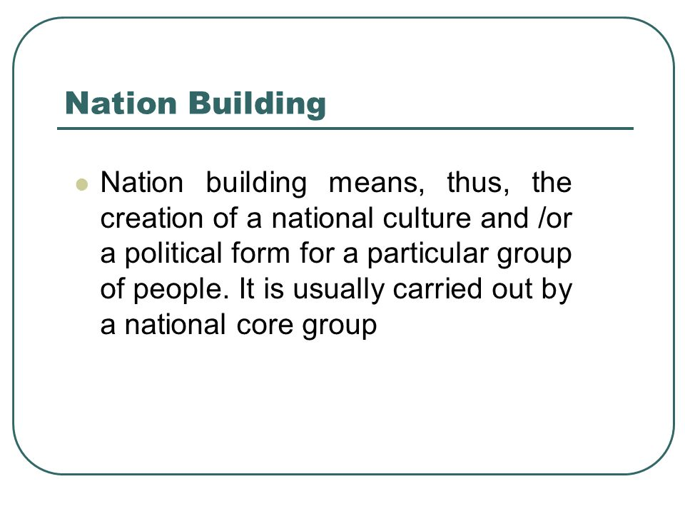 Nation Building Nation building means, thus, the creation of a national culture and /or a political form for a particular group of people. It is usual