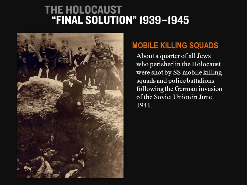 About a quarter of all Jews who perished in the Holocaust were shot by SS mobile killing squads and police battalions following the German invasion of the Soviet Union in June 1941.