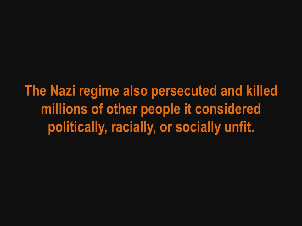 The Nazi regime also persecuted and killed millions of other people it considered politically, racially, or socially unfit.