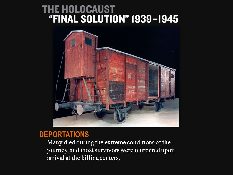 Many died during the extreme conditions of the journey, and most survivors were murdered upon arrival at the killing centers.