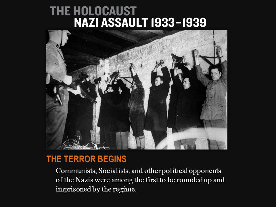 Communists, Socialists, and other political opponents of the Nazis were among the first to be rounded up and imprisoned by the regime. THE TERROR BEGI