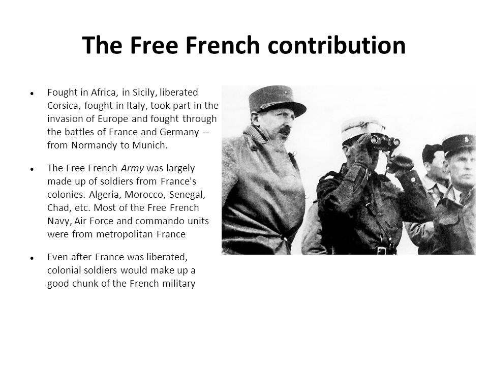 The Free French contribution Fought in Africa, in Sicily, liberated Corsica, fought in Italy, took part in the invasion of Europe and fought through the battles of France and Germany -- from Normandy to Munich.