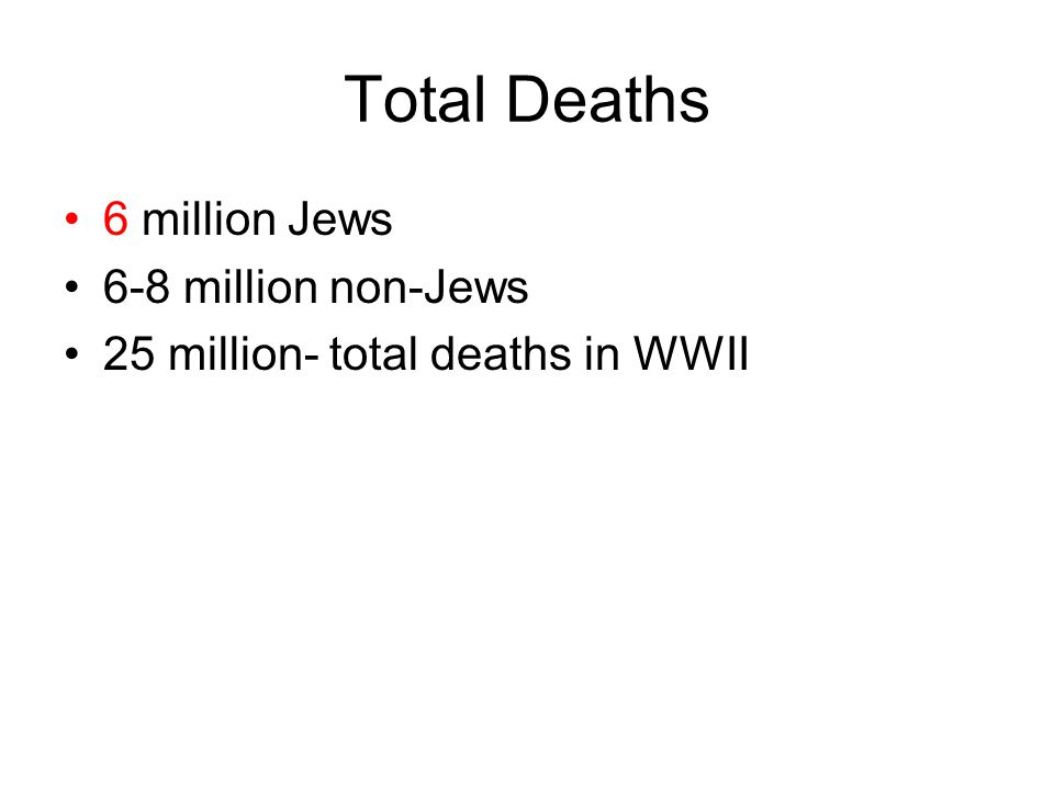 Total Deaths 6 million Jews 6-8 million non-Jews 25 million- total deaths in WWII