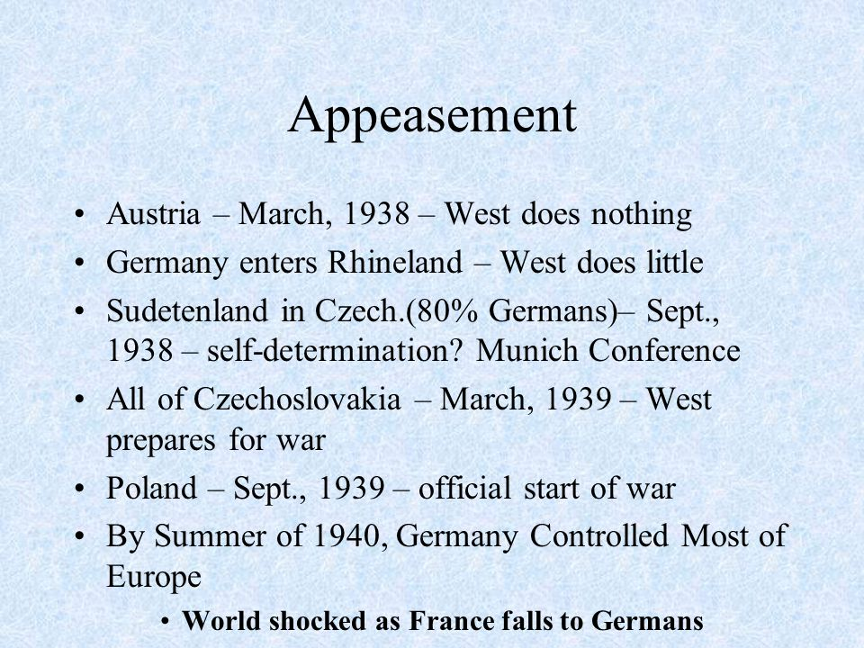Appeasement Austria – March, 1938 – West does nothing Germany enters Rhineland – West does little Sudetenland in Czech.(80% Germans)– Sept., 1938 – se