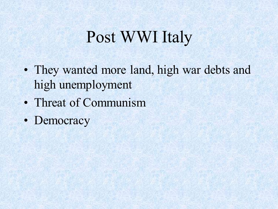 Post WWI Italy They wanted more land, high war debts and high unemployment Threat of Communism Democracy