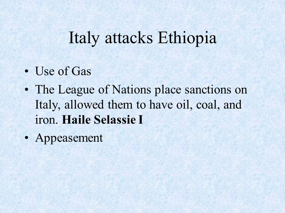Italy attacks Ethiopia Use of Gas The League of Nations place sanctions on Italy, allowed them to have oil, coal, and iron.