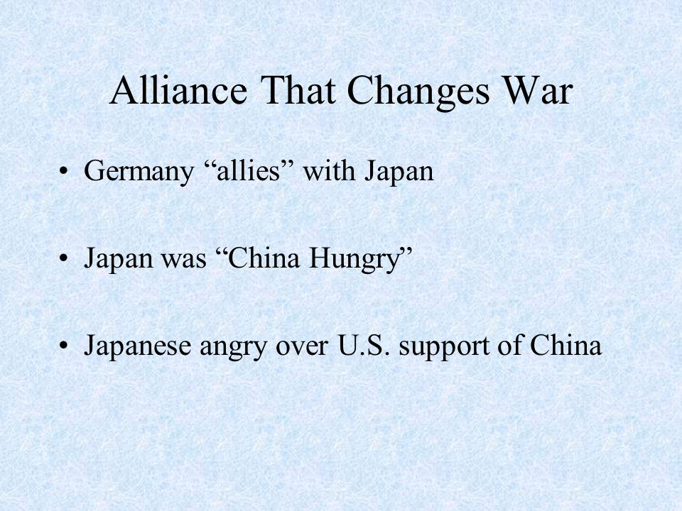 """Alliance That Changes War Germany """"allies"""" with Japan Japan was """"China Hungry"""" Japanese angry over U.S. support of China"""