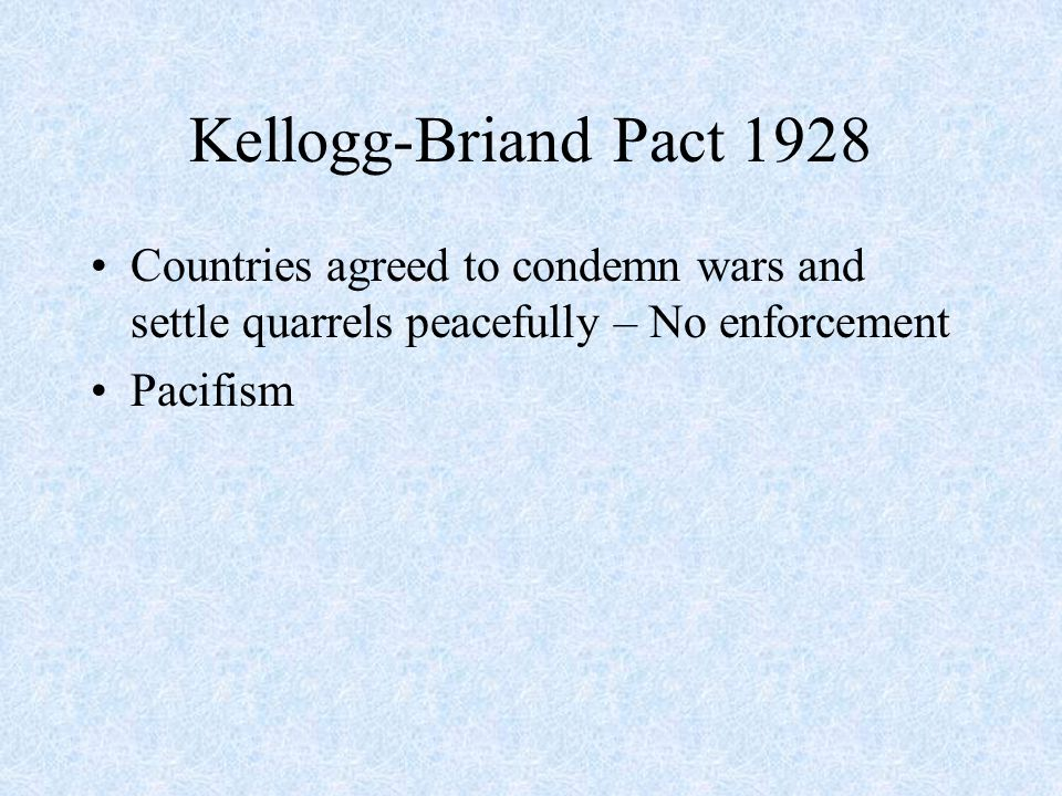 Kellogg-Briand Pact 1928 Countries agreed to condemn wars and settle quarrels peacefully – No enforcement Pacifism
