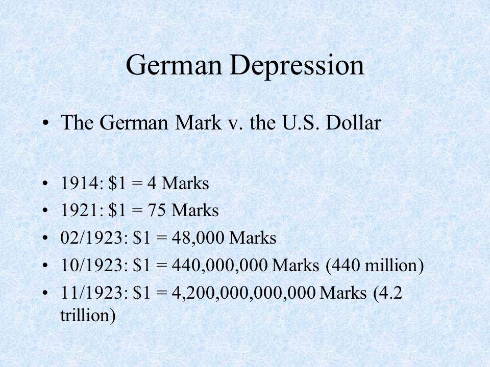 German Depression The German Mark v. the U.S. Dollar 1914: $1 = 4 Marks 1921: $1 = 75 Marks 02/1923: $1 = 48,000 Marks 10/1923: $1 = 440,000,000 Marks