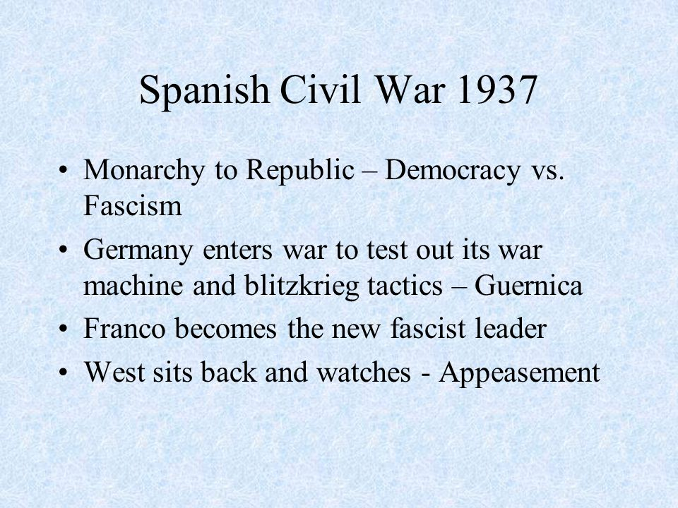 Spanish Civil War 1937 Monarchy to Republic – Democracy vs. Fascism Germany enters war to test out its war machine and blitzkrieg tactics – Guernica F
