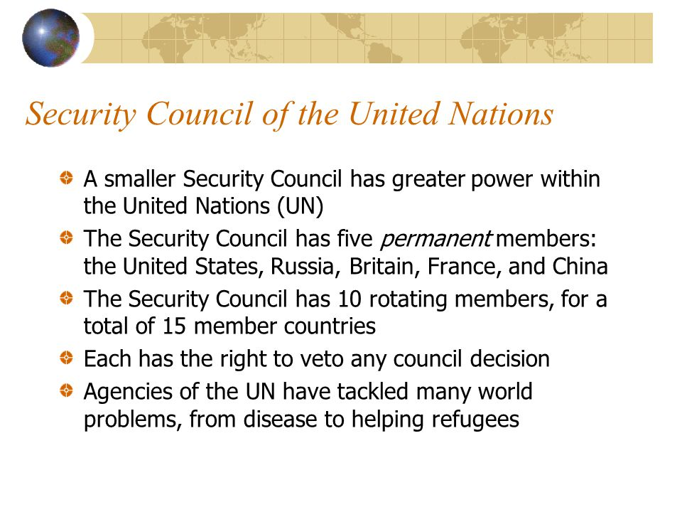 Security Council of the United Nations A smaller Security Council has greater power within the United Nations (UN) The Security Council has five permanent members: the United States, Russia, Britain, France, and China The Security Council has 10 rotating members, for a total of 15 member countries Each has the right to veto any council decision Agencies of the UN have tackled many world problems, from disease to helping refugees
