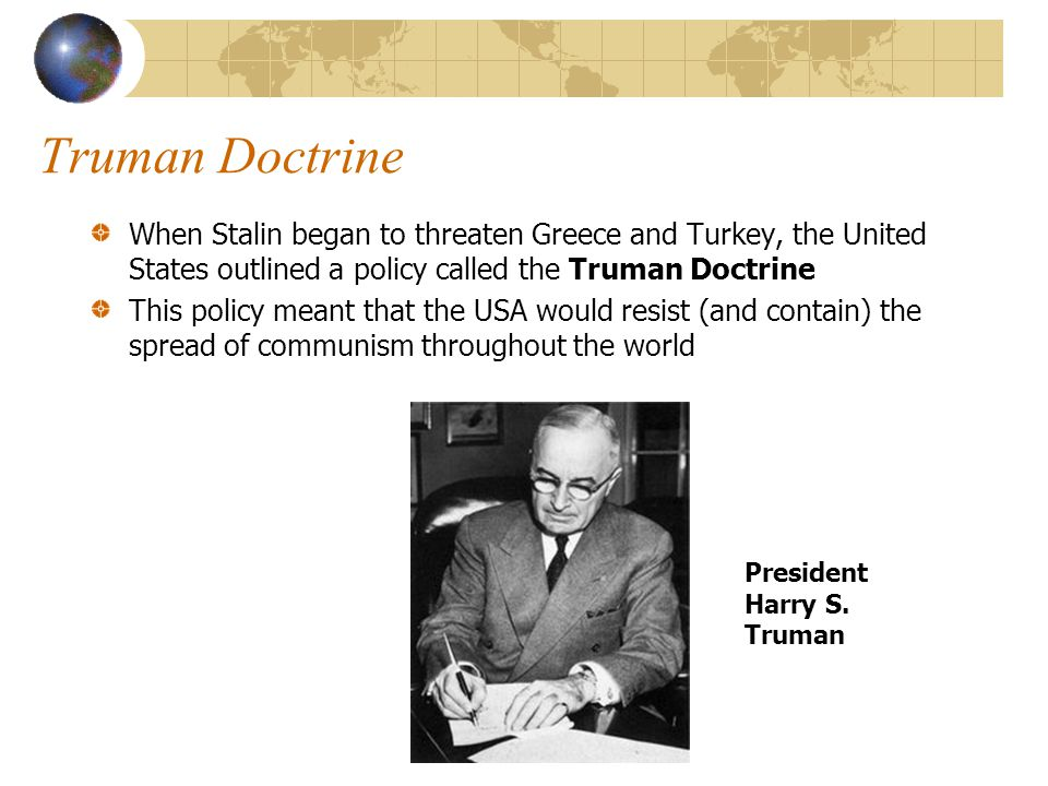 Truman Doctrine When Stalin began to threaten Greece and Turkey, the United States outlined a policy called the Truman Doctrine This policy meant that the USA would resist (and contain) the spread of communism throughout the world President Harry S.