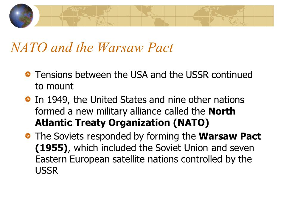 NATO and the Warsaw Pact Tensions between the USA and the USSR continued to mount In 1949, the United States and nine other nations formed a new military alliance called the North Atlantic Treaty Organization (NATO) The Soviets responded by forming the Warsaw Pact (1955), which included the Soviet Union and seven Eastern European satellite nations controlled by the USSR