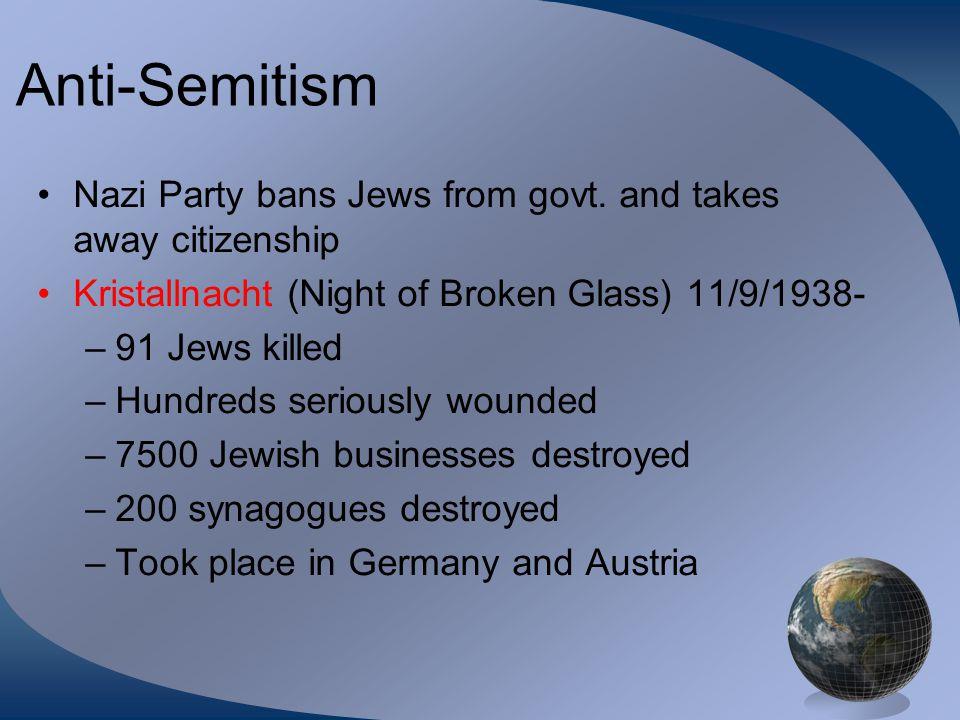 Anti-Semitism Nazi Party bans Jews from govt. and takes away citizenship Kristallnacht (Night of Broken Glass) 11/9/1938- –91 Jews killed –Hundreds se