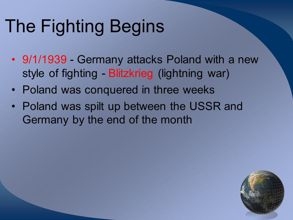 The Fighting Begins 9/1/1939 - Germany attacks Poland with a new style of fighting - Blitzkrieg (lightning war) Poland was conquered in three weeks Po