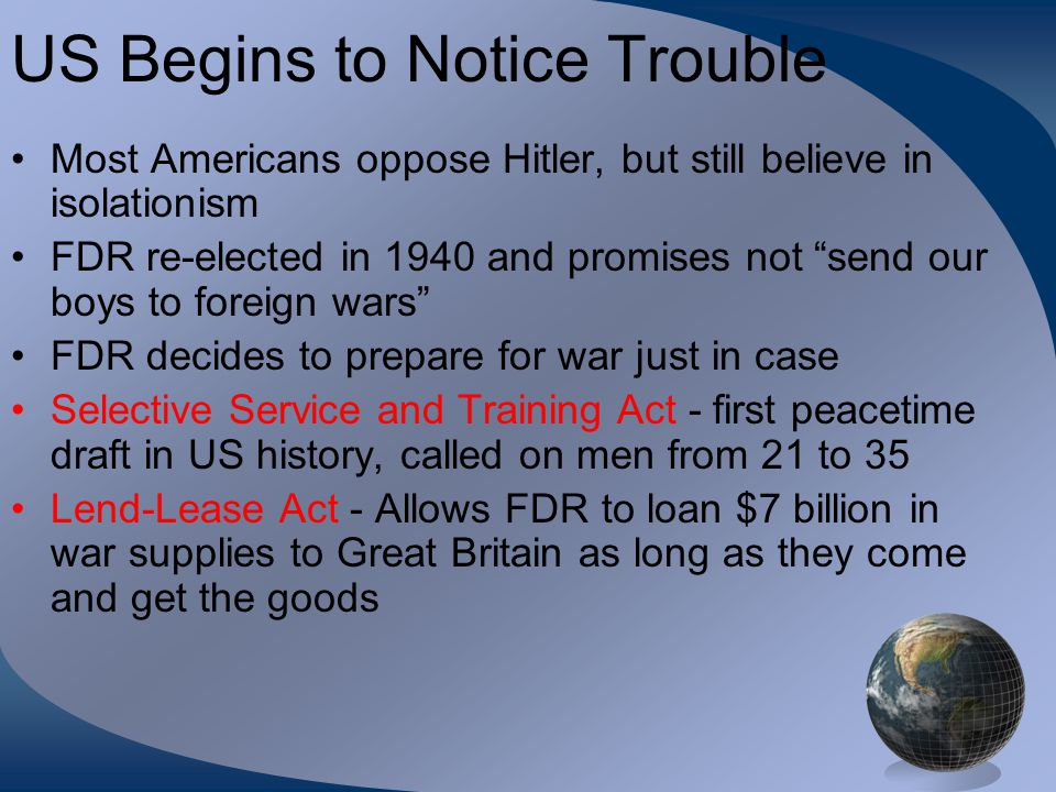 """US Begins to Notice Trouble Most Americans oppose Hitler, but still believe in isolationism FDR re-elected in 1940 and promises not """"send our boys to"""