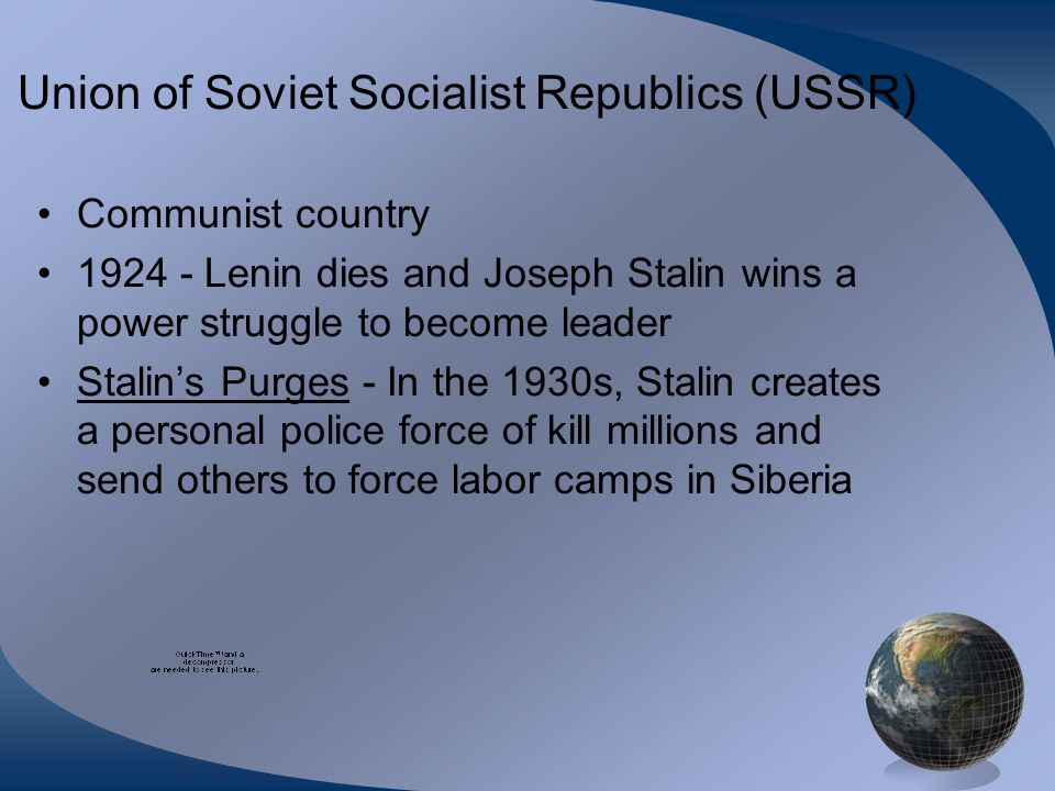 Union of Soviet Socialist Republics (USSR) Communist country 1924 - Lenin dies and Joseph Stalin wins a power struggle to become leader Stalin's Purge