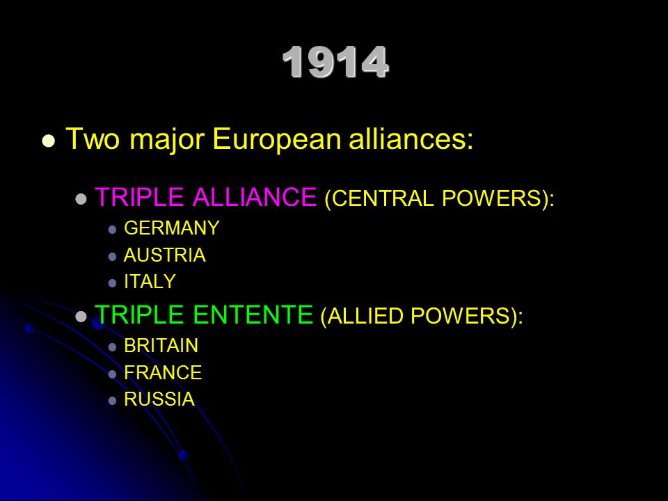 1914 Two major European alliances: TRIPLE ALLIANCE (CENTRAL POWERS): GERMANY AUSTRIA ITALY TRIPLE ENTENTE (ALLIED POWERS): BRITAIN FRANCE RUSSIA
