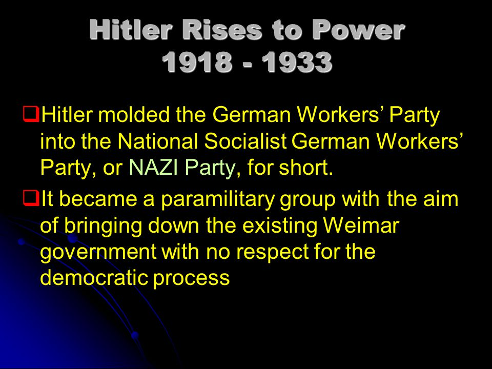 Hitler Rises to Power 1918 - 1933   Hitler molded the German Workers' Party into the National Socialist German Workers' Party, or NAZI Party, for short.