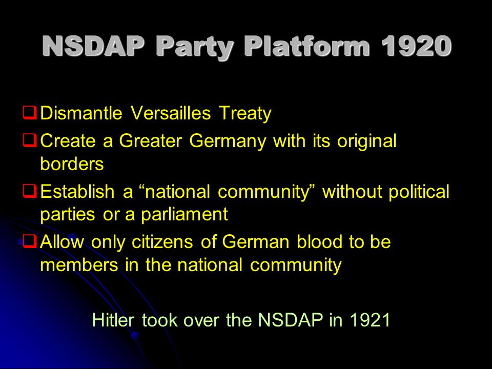 NSDAP Party Platform 1920   Dismantle Versailles Treaty   Create a Greater Germany with its original borders   Establish a national community without political parties or a parliament   Allow only citizens of German blood to be members in the national community Hitler took over the NSDAP in 1921