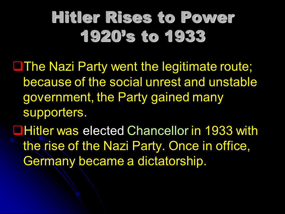Hitler Rises to Power 1920's to 1933   The Nazi Party went the legitimate route; because of the social unrest and unstable government, the Party gained many supporters.