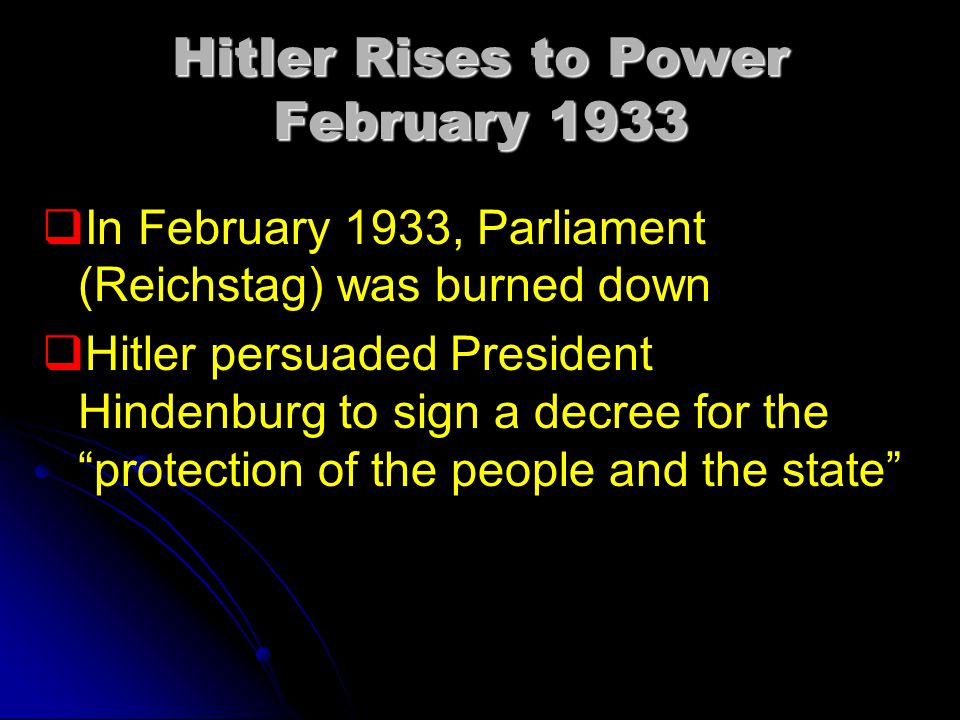 Hitler Rises to Power February 1933   In February 1933, Parliament (Reichstag) was burned down   Hitler persuaded President Hindenburg to sign a decree for the protection of the people and the state