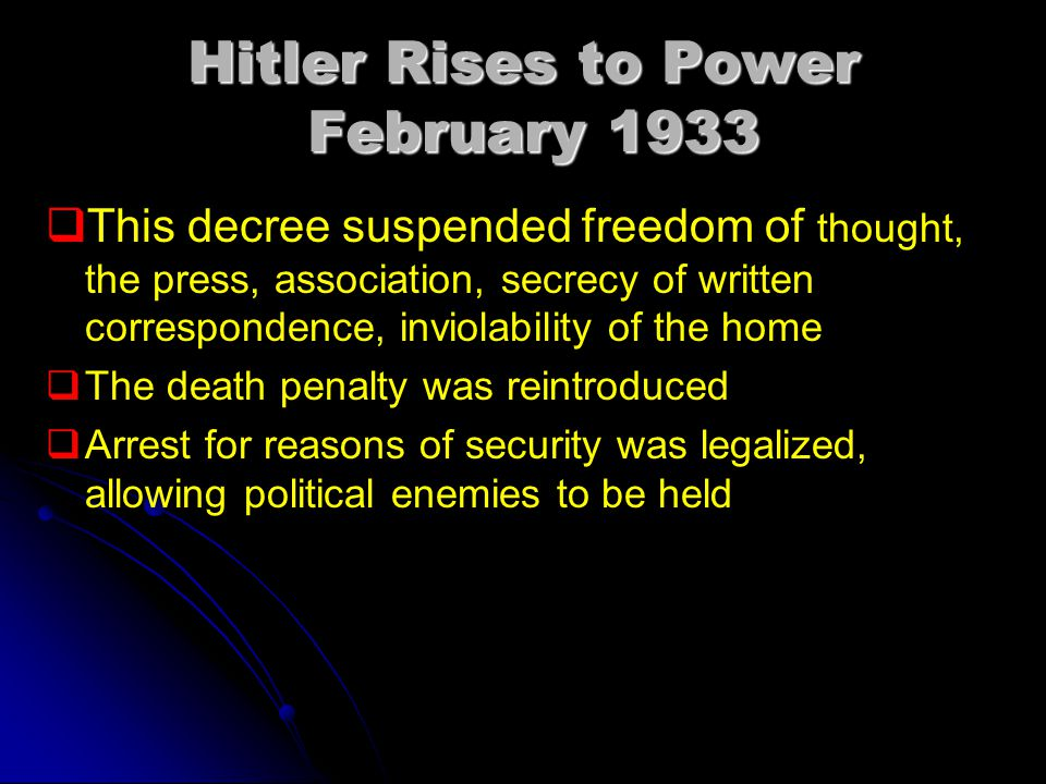Hitler Rises to Power February 1933   This decree suspended freedom of thought, the press, association, secrecy of written correspondence, inviolability of the home   The death penalty was reintroduced   Arrest for reasons of security was legalized, allowing political enemies to be held