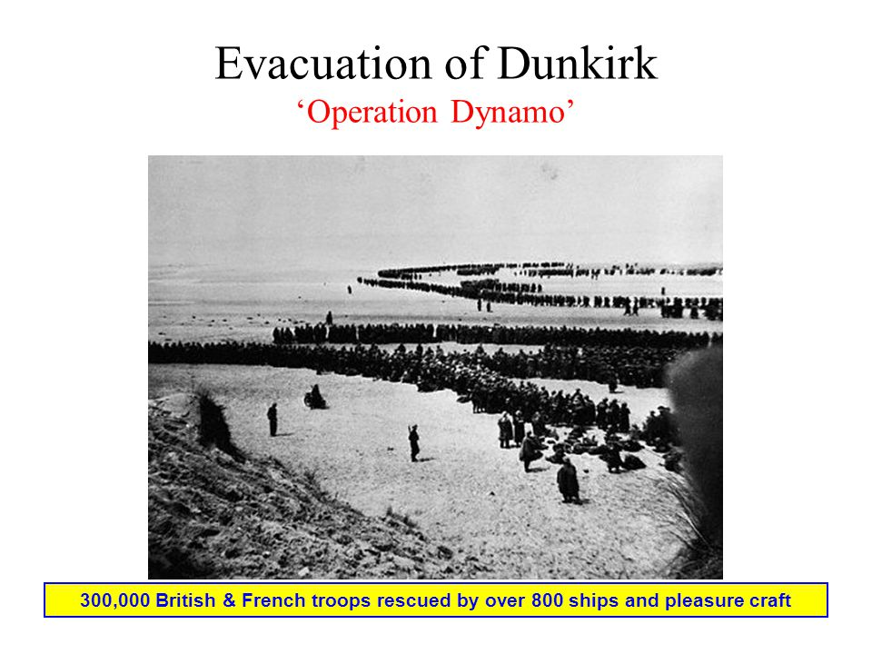 Evacuation of Dunkirk 'Operation Dynamo' 300,000 British & French troops rescued by over 800 ships and pleasure craft