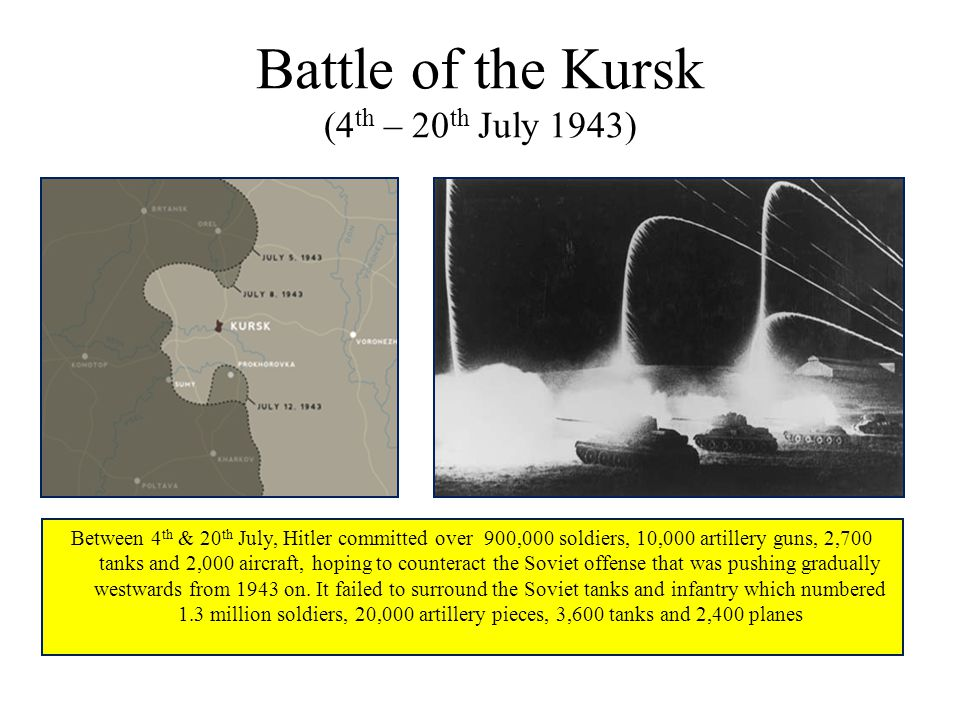 Battle of the Kursk (4 th – 20 th July 1943) Between 4 th & 20 th July, Hitler committed over 900,000 soldiers, 10,000 artillery guns, 2,700 tanks and