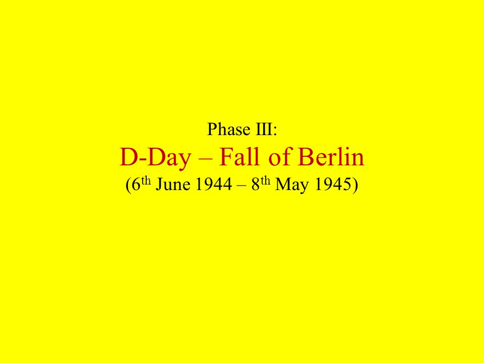 Phase III: D-Day – Fall of Berlin (6 th June 1944 – 8 th May 1945)