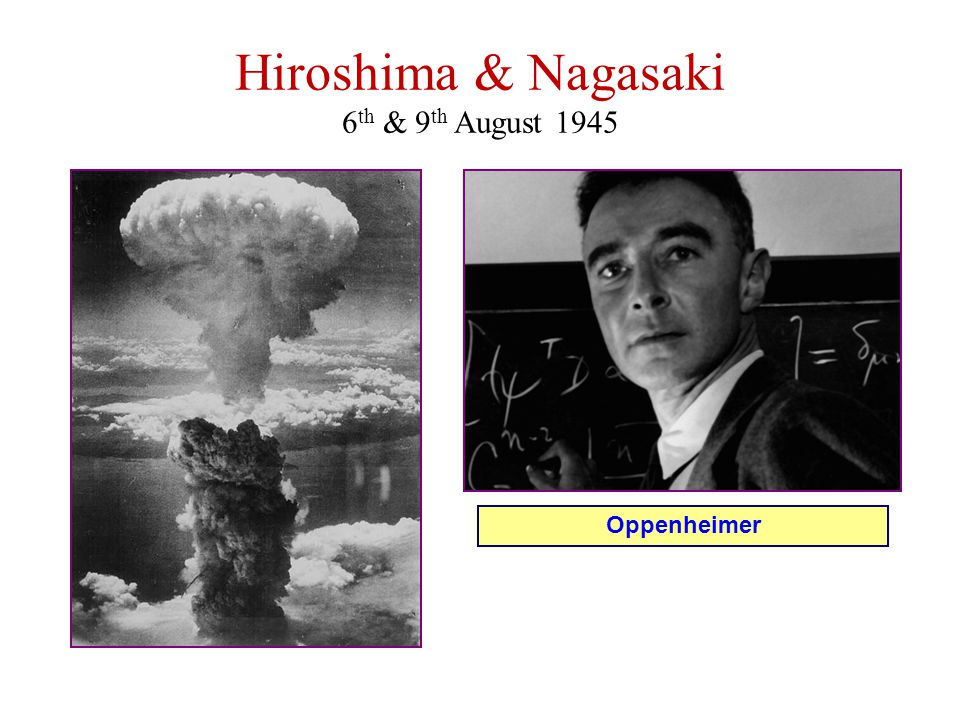 Hiroshima & Nagasaki 6 th & 9 th August 1945 Oppenheimer