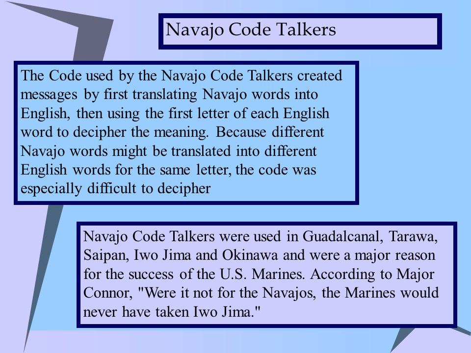 The Code used by the Navajo Code Talkers created messages by first translating Navajo words into English, then using the first letter of each English word to decipher the meaning.