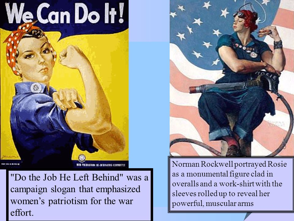 Norman Rockwell portrayed Rosie as a monumental figure clad in overalls and a work-shirt with the sleeves rolled up to reveal her powerful, muscular arms Do the Job He Left Behind was a campaign slogan that emphasized women's patriotism for the war effort.