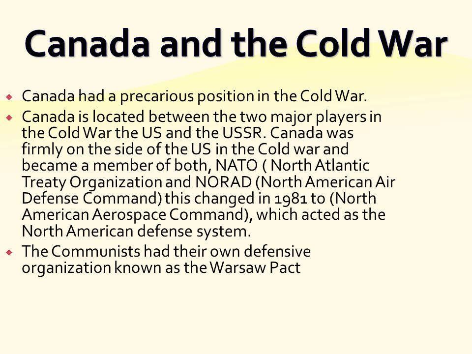  Canada had a precarious position in the Cold War.  Canada is located between the two major players in the Cold War the US and the USSR. Canada was