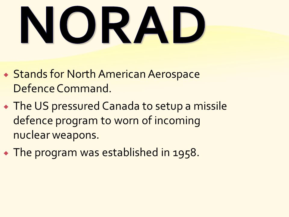  Stands for North American Aerospace Defence Command.  The US pressured Canada to setup a missile defence program to worn of incoming nuclear weapon