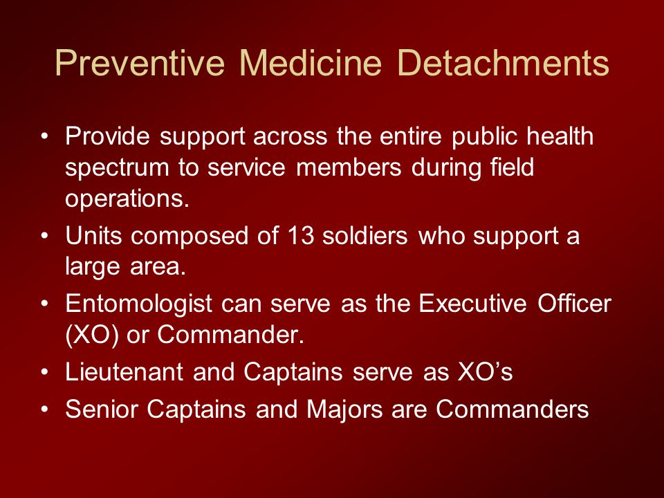 Preventive Medicine Detachments Provide support across the entire public health spectrum to service members during field operations. Units composed of