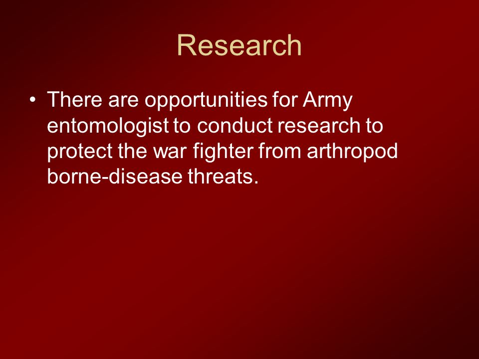 Research There are opportunities for Army entomologist to conduct research to protect the war fighter from arthropod borne-disease threats.