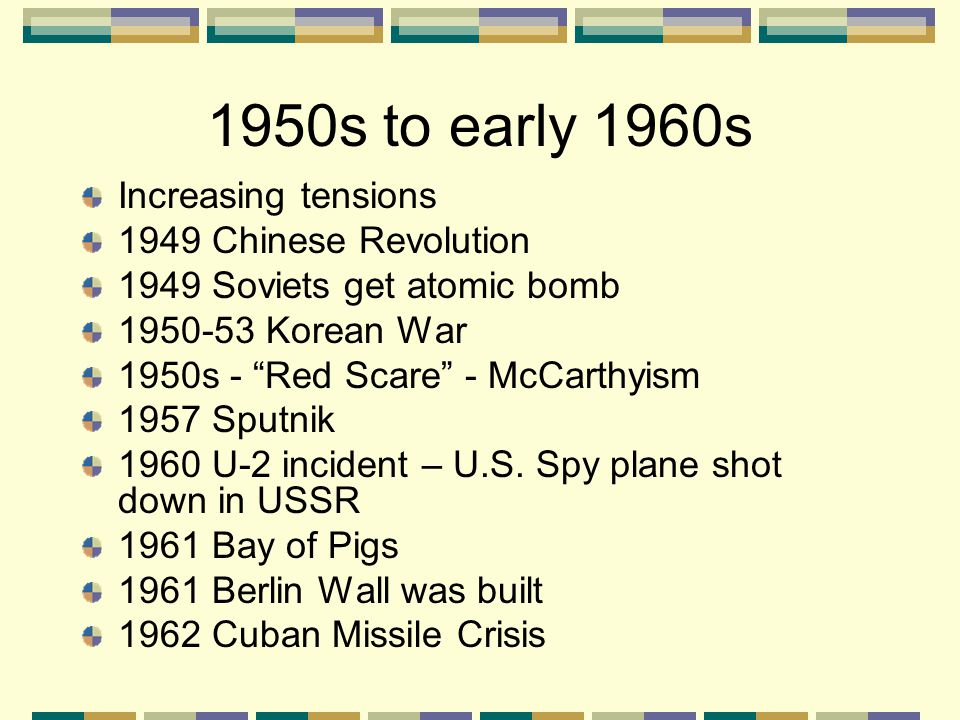 "1950s to early 1960s Increasing tensions 1949 Chinese Revolution 1949 Soviets get atomic bomb 1950-53 Korean War 1950s - ""Red Scare"" - McCarthyism 195"