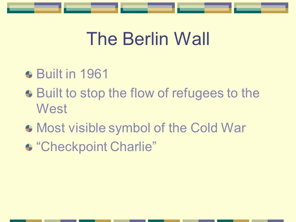 "The Berlin Wall Built in 1961 Built to stop the flow of refugees to the West Most visible symbol of the Cold War ""Checkpoint Charlie"""