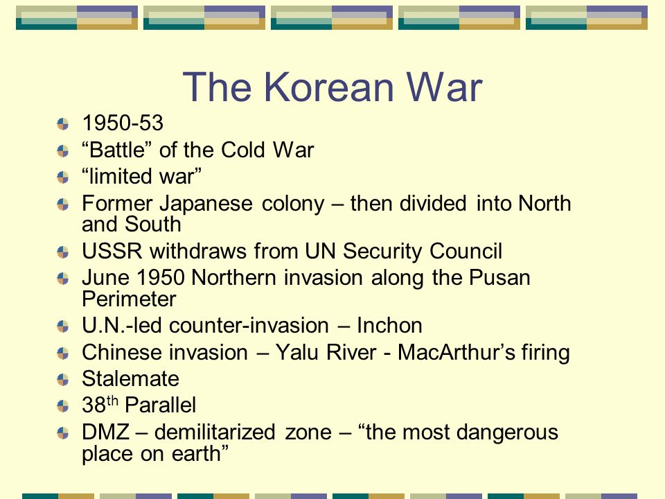 The Korean War 1950-53 Battle of the Cold War limited war Former Japanese colony – then divided into North and South USSR withdraws from UN Security Council June 1950 Northern invasion along the Pusan Perimeter U.N.-led counter-invasion – Inchon Chinese invasion – Yalu River - MacArthur's firing Stalemate 38 th Parallel DMZ – demilitarized zone – the most dangerous place on earth